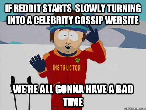 if reddit starts  slowly turning into a celebrity gossip website  we're all gonna have a bad time - if reddit starts  slowly turning into a celebrity gossip website  we're all gonna have a bad time  Youre gonna have a bad time