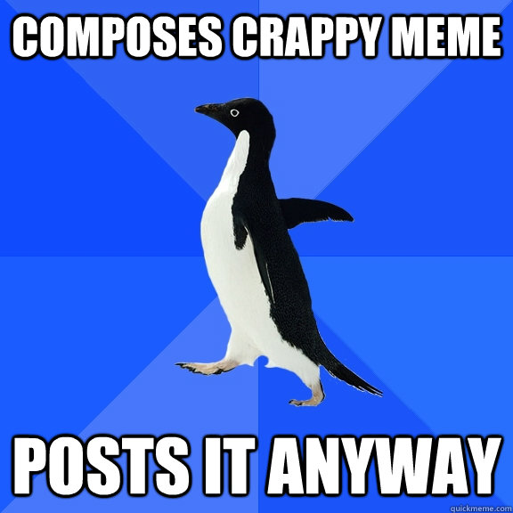 composes crappy meme posts it anyway - composes crappy meme posts it anyway  Socially Awkward Penguin