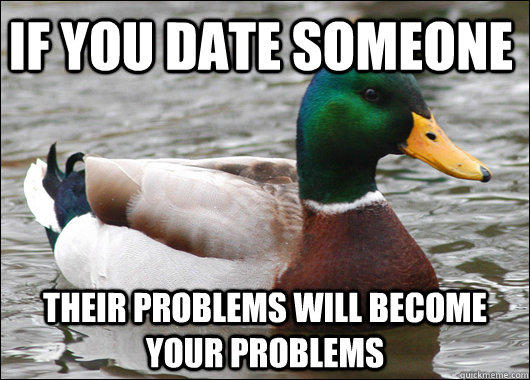 if you date someone  their problems will become your problems - if you date someone  their problems will become your problems  Actual Advice Mallard