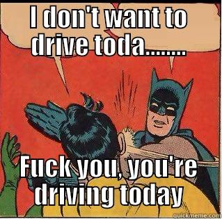 I DON'T WANT TO DRIVE TODA........ FUCK YOU, YOU'RE DRIVING TODAY Slappin Batman