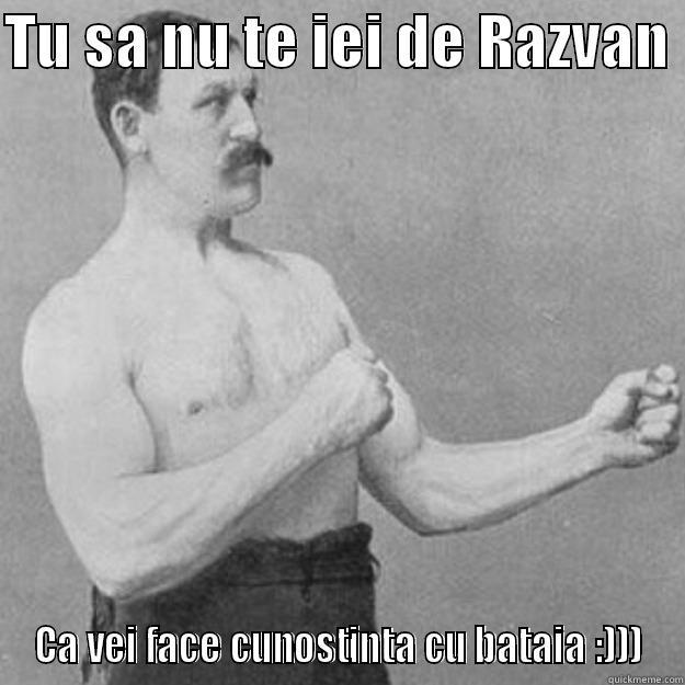TU SA NU TE IEI DE RAZVAN  CA VEI FACE CUNOSTINTA CU BATAIA :))) overly manly man