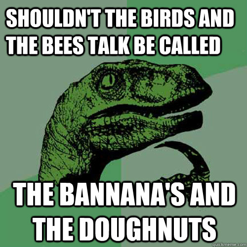 shouldn't the birds and the bees talk be called the bannana's and the doughnuts - shouldn't the birds and the bees talk be called the bannana's and the doughnuts  Philosoraptor