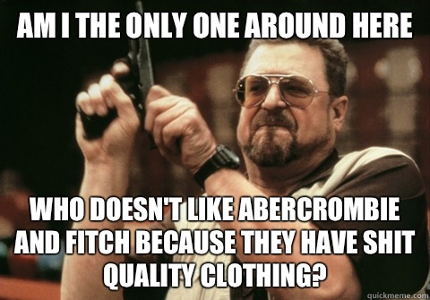 Am I the only one around here Who doesn't like Abercrombie and Fitch because they have shit quality clothing? - Am I the only one around here Who doesn't like Abercrombie and Fitch because they have shit quality clothing?  Am I the only one