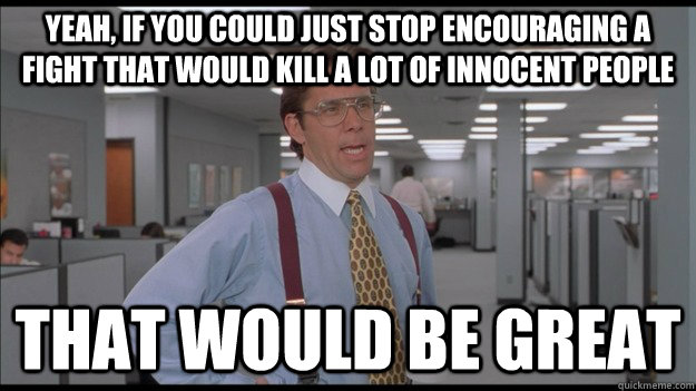 Yeah, if you could just stop encouraging a fight that would kill a lot of innocent people That would be great - Yeah, if you could just stop encouraging a fight that would kill a lot of innocent people That would be great  Office Space Lumbergh HD