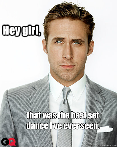 Hey girl, that was the best set dance I've ever seen.
