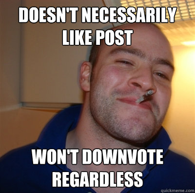 Doesn't necessarily like post won't downvote regardless