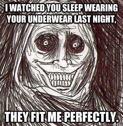 I watched you sleep wearing your underwear last night, They fit me perfectly.