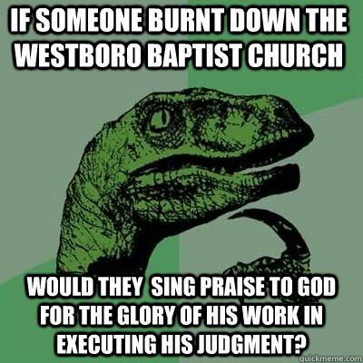 if someone burnt down the  westboro baptist church would they  sing praise to God for the glory of his work in executing his judgment? - if someone burnt down the  westboro baptist church would they  sing praise to God for the glory of his work in executing his judgment?  Philosoraptor