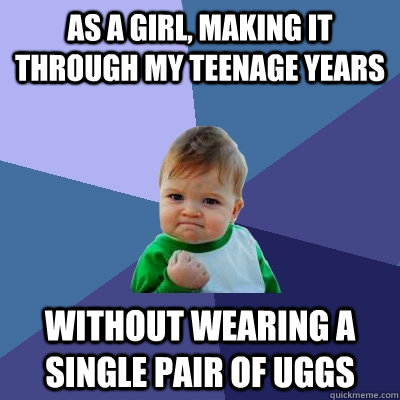 As a girl, making it through my teenage years Without wearing a single pair of uggs - As a girl, making it through my teenage years Without wearing a single pair of uggs  Success Kid