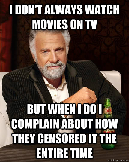 I don't always watch movies on TV but when I do I complain about how they censored it the entire time - I don't always watch movies on TV but when I do I complain about how they censored it the entire time  The Most Interesting Man In The World