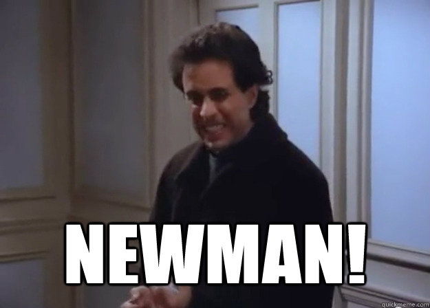 NEWMAN! -  NEWMAN!  Newman