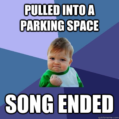 pulled into a parking space song ended - pulled into a parking space song ended  Success Kid