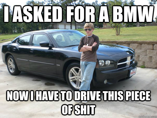 I asked for a BMW now i have to drive this piece of shit  Ungrateful Suburban Kid