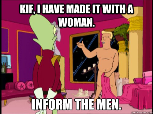 Kif, I have made it with a woman. Inform the men.