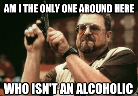 Am I the only one around here Who isn't an alcoholic - Am I the only one around here Who isn't an alcoholic  Am I the only one