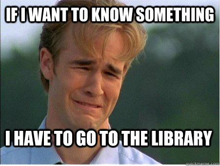 If I want to know something I have to go to the library - If I want to know something I have to go to the library  1990s Problems