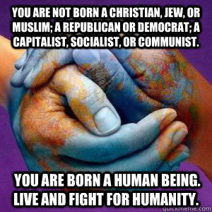 You are not born a Christian, Jew, or Muslim; a Republican or Democrat; a capitalist, socialist, or communist.  You are born a human being. Live and fight for humanity. - You are not born a Christian, Jew, or Muslim; a Republican or Democrat; a capitalist, socialist, or communist.  You are born a human being. Live and fight for humanity.  Misc
