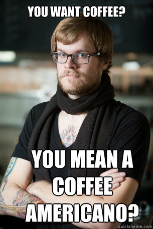 You want coffee? You mean a coffee Americano?  Hipster Barista
