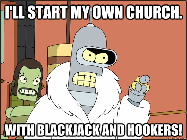 I'll start my own church.   With blackjack and hookers!