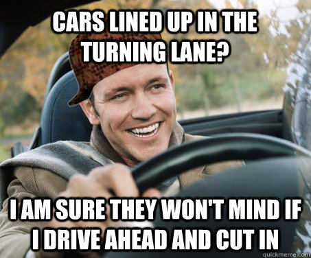 Cars lined up in the turning lane? I am sure they won't mind if I drive ahead and cut in - Cars lined up in the turning lane? I am sure they won't mind if I drive ahead and cut in  SCUMBAG DRIVER