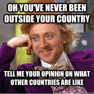 Oh you've never been outside your country Tell me your opinion on what other countries are like - Oh you've never been outside your country Tell me your opinion on what other countries are like  Condescending Wonka