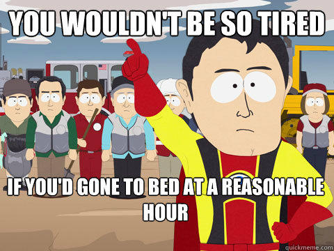 you wouldn't be so tired  if you'd gone to bed at a reasonable hour  - you wouldn't be so tired  if you'd gone to bed at a reasonable hour   Captain Hindsight
