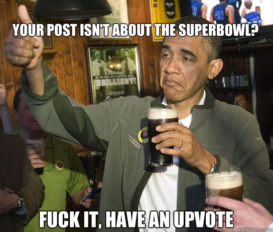Your post isn't about the superbowl? Fuck it, have an upvote - Your post isn't about the superbowl? Fuck it, have an upvote  Upvoting Obama