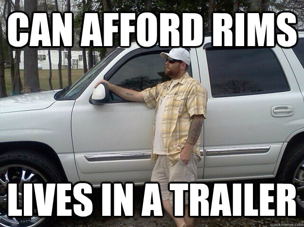 Can afford rims  Lives in a trailer