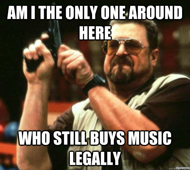 AM I THE ONLY ONE AROUND HERE WHO STILL BUYS MUSIC LEGALLY - AM I THE ONLY ONE AROUND HERE WHO STILL BUYS MUSIC LEGALLY  Misc
