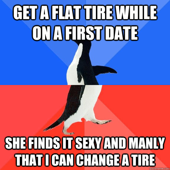 get a flat tire while on a first date  she finds it sexy and manly that i can change a tire  - get a flat tire while on a first date  she finds it sexy and manly that i can change a tire   Socially Awkward Awesome Penguin