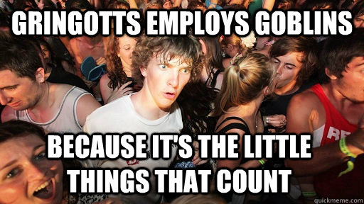 Gringotts employs goblins because it's the little things that count - Gringotts employs goblins because it's the little things that count  Sudden Clarity Clarence