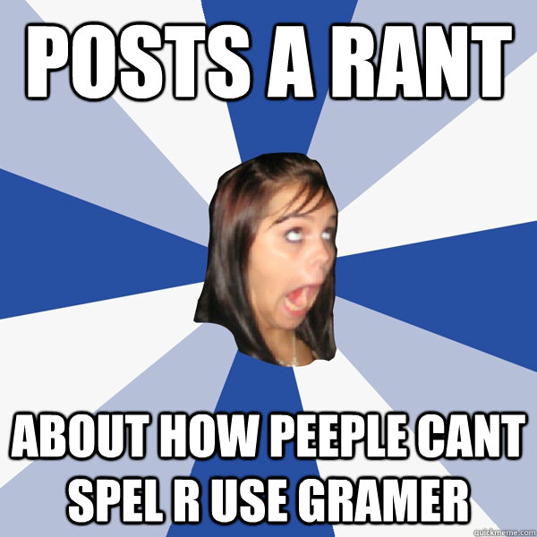 posts a rant about how peeple cant spel r use gramer - posts a rant about how peeple cant spel r use gramer  Annoying Facebook Girl