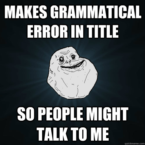 Makes grammatical error in title  so people might talk to me - Makes grammatical error in title  so people might talk to me  Forever Alone