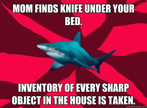 Mom finds knife under your bed. Inventory of every sharp object in the house is taken.
