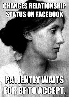 Changes relationship status on Facebook patiently waits for bf to accept.
