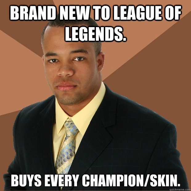 Brand new to league of legends. buys every champion/skin. - Brand new to league of legends. buys every champion/skin.  Successful Black Man