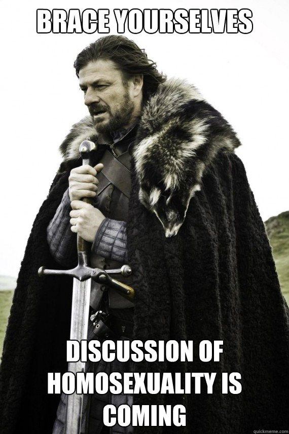 Brace yourselves Discussion of homosexuality is coming - Brace yourselves Discussion of homosexuality is coming  Brace yourself