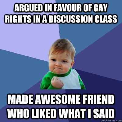 Argued in favour of gay rights in a discussion class Made awesome friend who liked what I said  Success Kid