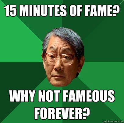 15 minutes of fame? Why not fameous forever?  High Expectations Asian Father