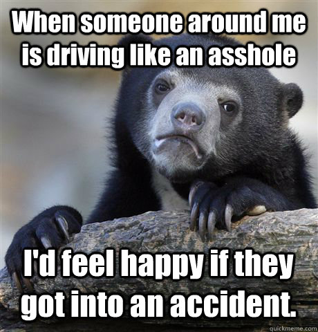When someone around me is driving like an asshole I'd feel happy if they got into an accident. - When someone around me is driving like an asshole I'd feel happy if they got into an accident.  Confession Bear