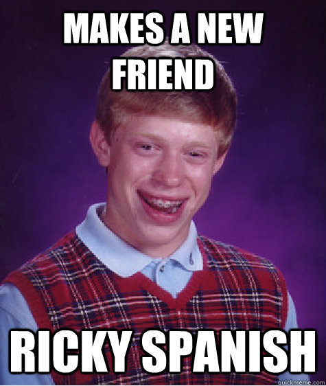 Makes a new friend Ricky Spanish - Makes a new friend Ricky Spanish  Bad Luck Brian