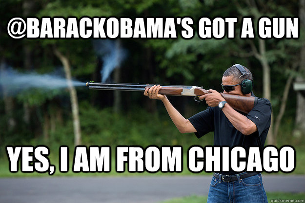 @barackObama's Got A Gun yes, i am from chicago - @barackObama's Got A Gun yes, i am from chicago  Obamas Got A Gun