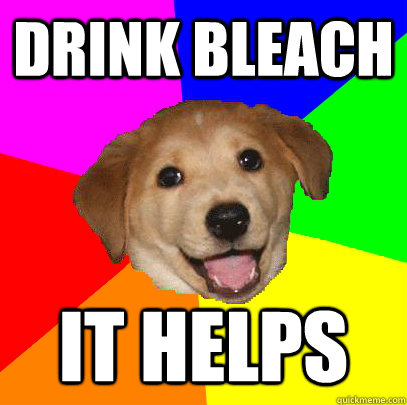 drink bleach it helps - drink bleach it helps  Advice Dog