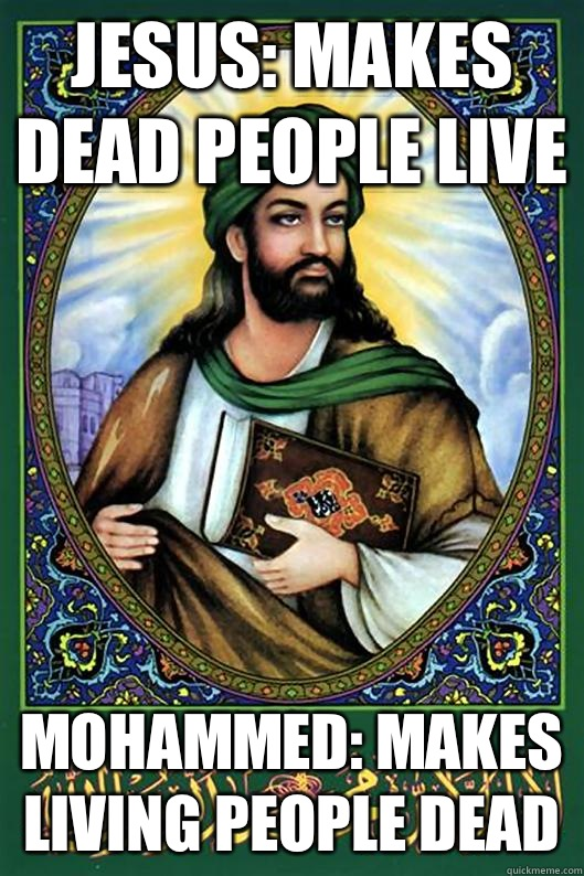 Jesus: makes dead people live Mohammed: makes living people dead  Islam Dude