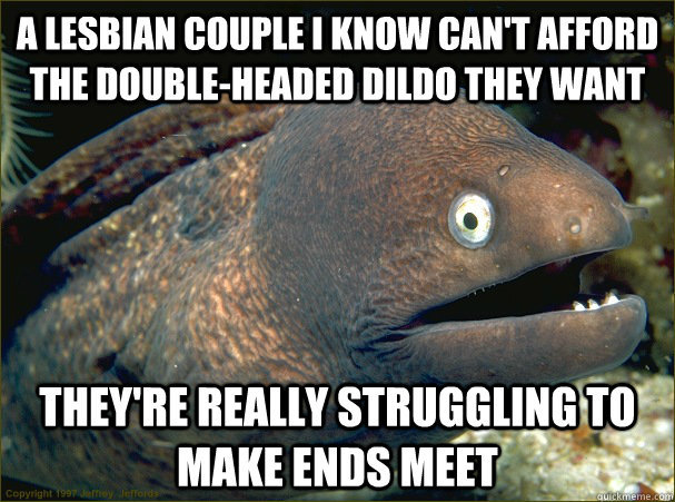 A lesbian couple I know can't afford the double-headed dildo they want They're really struggling to make ends meet - A lesbian couple I know can't afford the double-headed dildo they want They're really struggling to make ends meet  Bad Joke Eel
