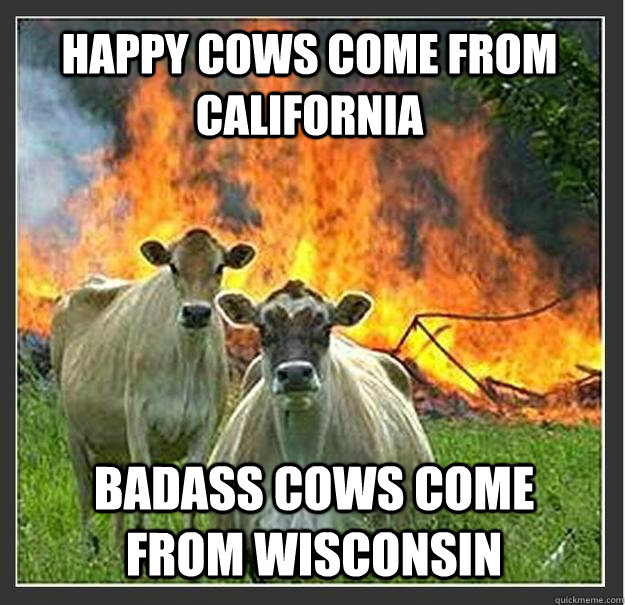 Happy Cows Come from California Badass cows come from wisconsin  - Happy Cows Come from California Badass cows come from wisconsin   Evil cows