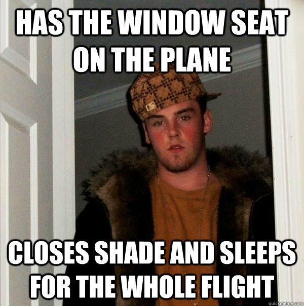Has the window seat on the plane Closes shade and sleeps for the whole flight - Has the window seat on the plane Closes shade and sleeps for the whole flight  Scumbag Steve