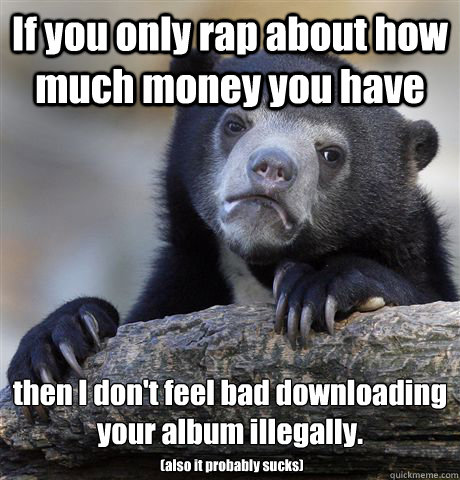 If you only rap about how much money you have then I don't feel bad downloading your album illegally.  (also it probably sucks) - If you only rap about how much money you have then I don't feel bad downloading your album illegally.  (also it probably sucks)  Confession Bear