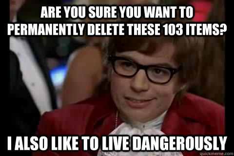Are you sure you want to permanently delete these 103 items? I also like to live Dangerously - Are you sure you want to permanently delete these 103 items? I also like to live Dangerously  Dangerously - Austin Powers