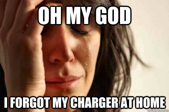Oh my god i forgot my charger at home - Oh my god i forgot my charger at home  First World Problems